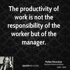 The productivity of work is not the responsibility of the worker but of the manager.