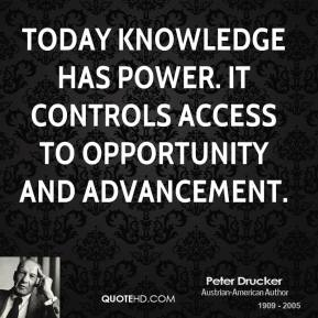 Today knowledge has power. It controls access to opportunity and advancement.