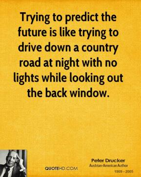 Peter Drucker - Trying to predict the future is like trying to drive down a country road at night with no lights while looking out the back window.