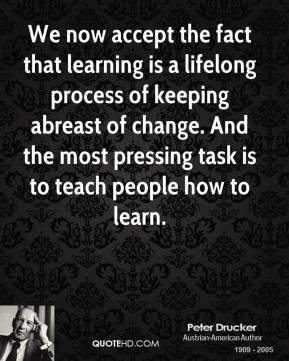 Peter Drucker - We now accept the fact that learning is a lifelong process of keeping abreast of change. And the most pressing task is to teach people how to learn.