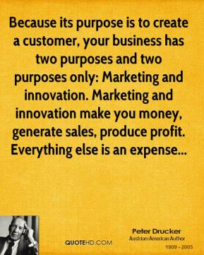 Peter Drucker  - Because its purpose is to create a customer, your business has two purposes and two purposes only: Marketing and innovation. Marketing and innovation make you money, generate sales, produce profit. Everything else is an expense...