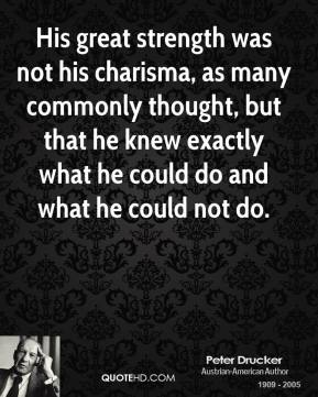 His great strength was not his charisma, as many commonly thought, but that he knew exactly what he could do and what he could not do.