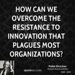Peter Drucker  - How can we overcome the resistance to innovation that plagues most organizations?