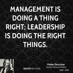 Management is doing a thing right; leadership is doing the right things.
