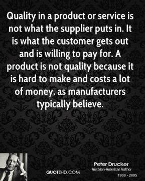 Quality in a product or service is not what the supplier puts in. It is what the customer gets out and is willing to pay for. A product is not quality because it is hard to make and costs a lot of money, as manufacturers typically believe.