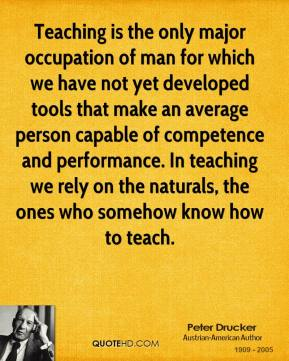 Peter Drucker  - Teaching is the only major occupation of man for which we have not yet developed tools that make an average person capable of competence and performance. In teaching we rely on the naturals, the ones who somehow know how to teach.