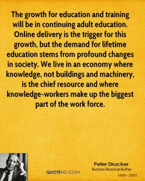 Peter Drucker  - The growth for education and training will be in continuing adult education. Online delivery is the trigger for this growth, but the demand for lifetime education stems from profound changes in society. We live in an economy where knowledge, not buildings and machinery, is the chief resource and where knowledge-workers make up the biggest part of the work force.