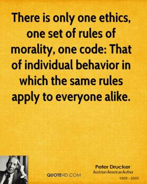 Peter Drucker  - There is only one ethics, one set of rules of morality, one code: That of individual behavior in which the same rules apply to everyone alike.