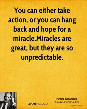 You can either take action, or you can hang back and hope for a miracle.Miracles are great, but they are so unpredictable.