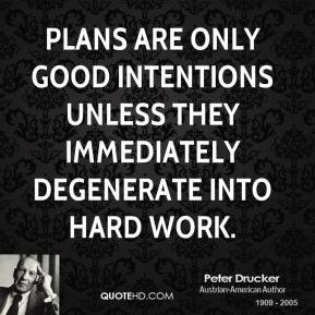 Peter Drucker - Plans are only good intentions unless they immediately degenerate into hard work.
