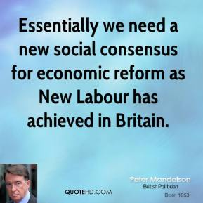 Peter Mandelson - Essentially we need a new social consensus for economic reform as New Labour has achieved in Britain.