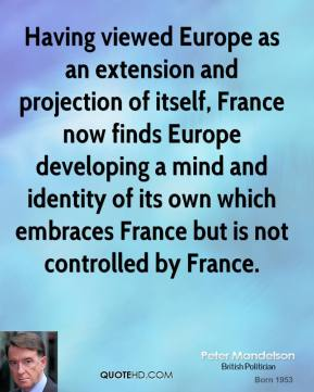 Peter Mandelson - Having viewed Europe as an extension and projection of itself, France now finds Europe developing a mind and identity of its own which embraces France but is not controlled by France.