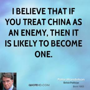 Peter Mandelson - I believe that if you treat China as an enemy, then it is likely to become one.