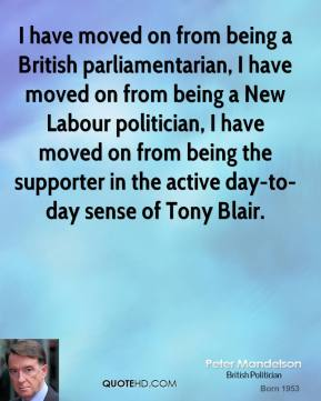 Peter Mandelson - I have moved on from being a British parliamentarian, I have moved on from being a New Labour politician, I have moved on from being the supporter in the active day-to-day sense of Tony Blair.