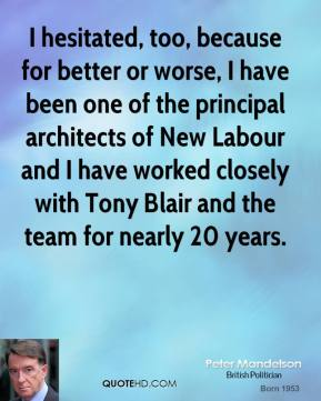 Peter Mandelson - I hesitated, too, because for better or worse, I have been one of the principal architects of New Labour and I have worked closely with Tony Blair and the team for nearly 20 years.