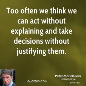 Peter Mandelson - Too often we think we can act without explaining and take decisions without justifying them.