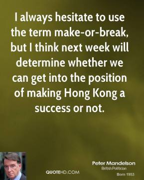 I always hesitate to use the term make-or-break, but I think next week will determine whether we can get into the position of making Hong Kong a success or not.