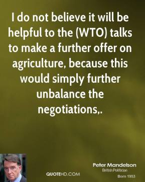 Peter Mandelson  - I do not believe it will be helpful to the (WTO) talks to make a further offer on agriculture, because this would simply further unbalance the negotiations.