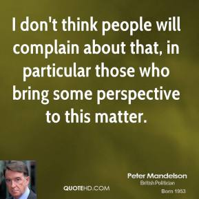 Peter Mandelson  - I don't think people will complain about that, in particular those who bring some perspective to this matter.