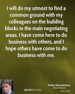 Peter Mandelson  - I will do my utmost to find a common ground with my colleagues on the building blocks in the main negotiating areas. I have come here to do business with others, and I hope others have come to do business with me.