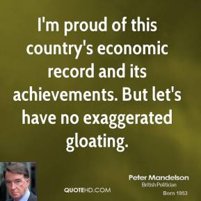Peter Mandelson  - I'm proud of this country's economic record and its achievements. But let's have no exaggerated gloating.