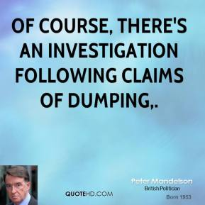 Peter Mandelson  - Of course, there's an investigation following claims of dumping.