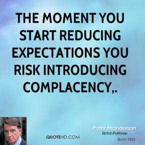 The moment you start reducing expectations you risk introducing complacency.