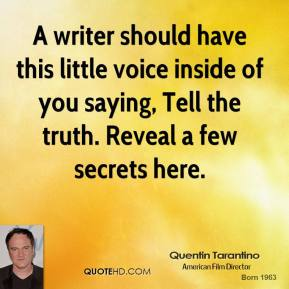 A writer should have this little voice inside of you saying, Tell the truth. Reveal a few secrets here.