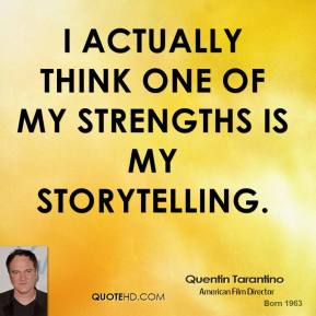 I actually think one of my strengths is my storytelling.