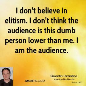 Quentin Tarantino - I don't believe in elitism. I don't think the audience is this dumb person lower than me. I am the audience.