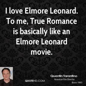 I love Elmore Leonard. To me, True Romance is basically like an Elmore Leonard movie.