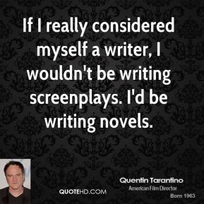 Quentin Tarantino - If I really considered myself a writer, I wouldn't be writing screenplays. I'd be writing novels.