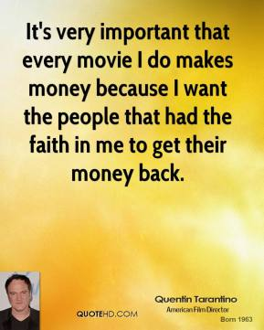 Quentin Tarantino - It's very important that every movie I do makes money because I want the people that had the faith in me to get their money back.