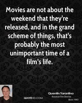 Quentin Tarantino - Movies are not about the weekend that they're released, and in the grand scheme of things, that's probably the most unimportant time of a film's life.