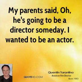 My parents said, Oh, he's going to be a director someday. I wanted to be an actor.
