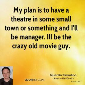 Quentin Tarantino - My plan is to have a theatre in some small town or something and I'll be manager. Ill be the crazy old movie guy.