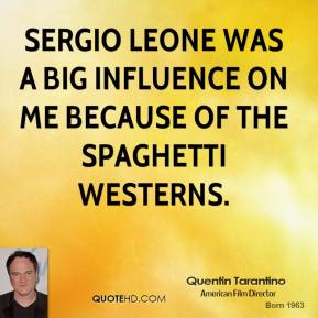 Sergio Leone was a big influence on me because of the spaghetti westerns.
