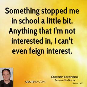 Something stopped me in school a little bit. Anything that I'm not interested in, I can't even feign interest.