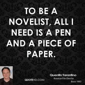 Quentin Tarantino - To be a novelist, all I need is a pen and a piece of paper.