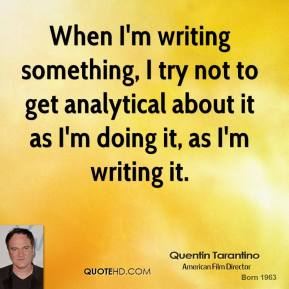 When I'm writing something, I try not to get analytical about it as I'm doing it, as I'm writing it.
