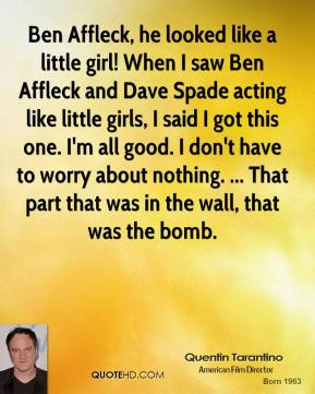 Quentin Tarantino  - Ben Affleck, he looked like a little girl! When I saw Ben Affleck and Dave Spade acting like little girls, I said I got this one. I'm all good. I don't have to worry about nothing. ... That part that was in the wall, that was the bomb.