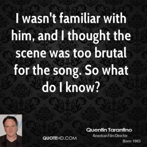 Quentin Tarantino  - I wasn't familiar with him, and I thought the scene was too brutal for the song. So what do I know?