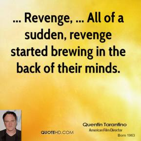 ... Revenge, ... All of a sudden, revenge started brewing in the back of their minds.