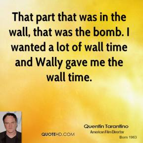 Quentin Tarantino  - That part that was in the wall, that was the bomb. I wanted a lot of wall time and Wally gave me the wall time.