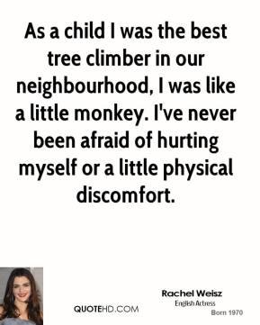 As a child I was the best tree climber in our neighbourhood, I was like a little monkey. I've never been afraid of hurting myself or a little physical discomfort.