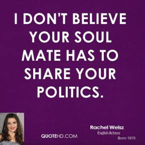 I don't believe your soul mate has to share your politics.