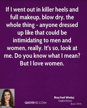 Rachel Weisz - If I went out in killer heels and full makeup, blow dry, the whole thing - anyone dressed up like that could be intimidating to men and women, really. It's so, look at me. Do you know what I mean? But I love women.
