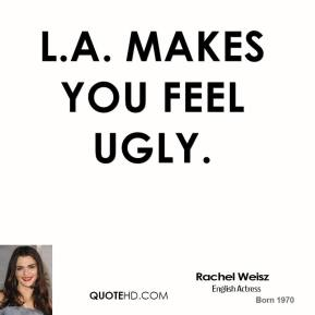 L.A. makes you feel ugly.