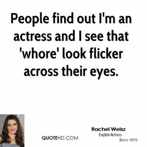 People find out I'm an actress and I see that 'whore' look flicker across their eyes.