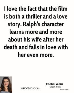 I love the fact that the film is both a thriller and a love story. Ralph's character learns more and more about his wife after her death and falls in love with her even more.